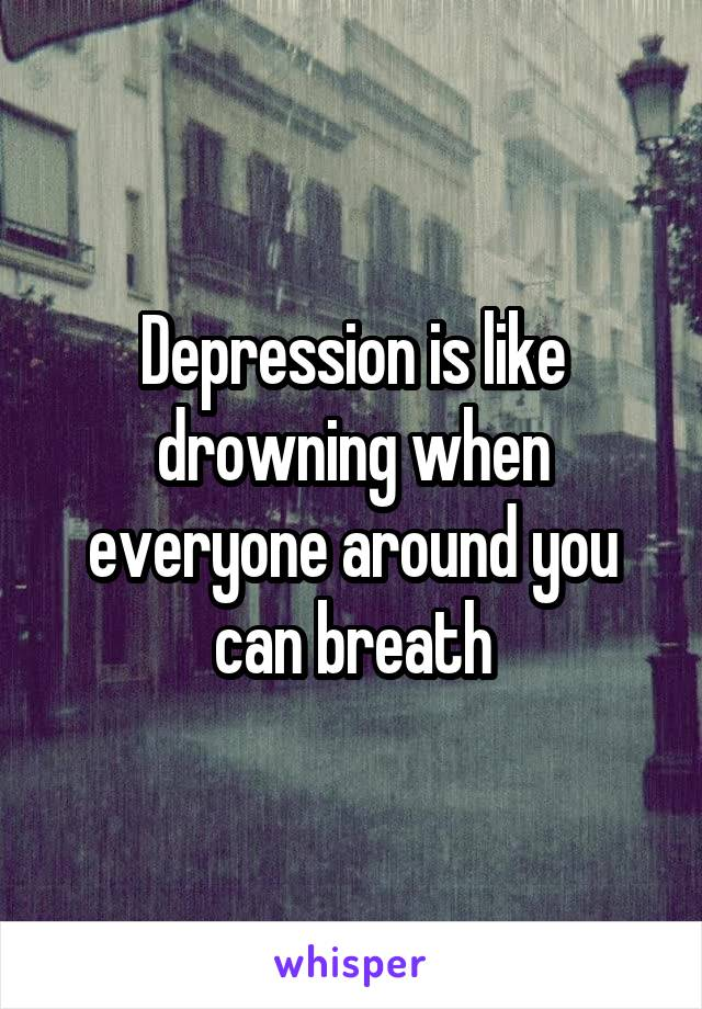 Depression is like drowning when everyone around you can breath
