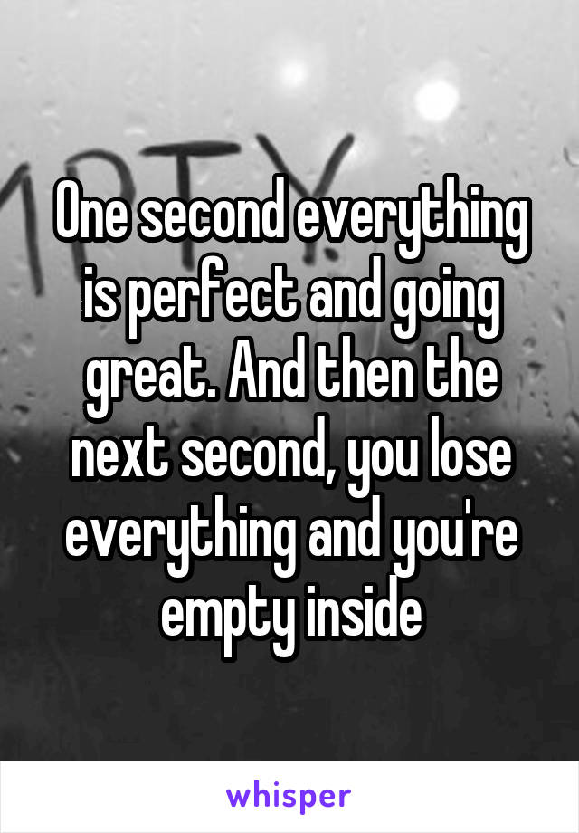 One second everything is perfect and going great. And then the next second, you lose everything and you're empty inside