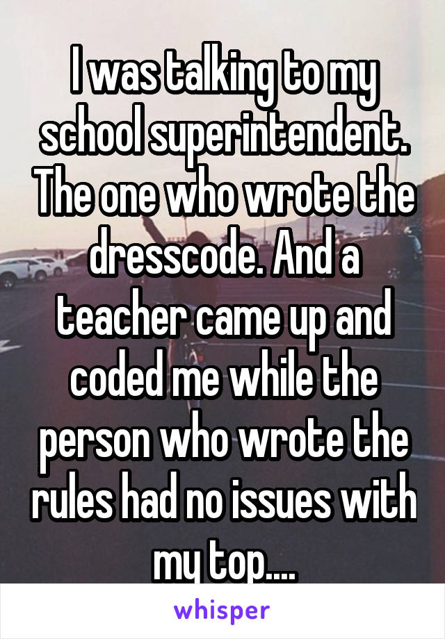 I was talking to my school superintendent. The one who wrote the dresscode. And a teacher came up and coded me while the person who wrote the rules had no issues with my top....