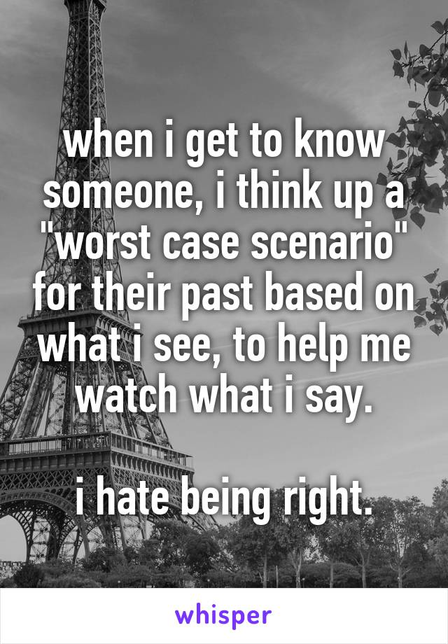 """when i get to know someone, i think up a """"worst case scenario"""" for their past based on what i see, to help me watch what i say.  i hate being right."""