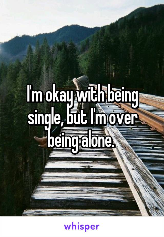 I'm okay with being single, but I'm over being alone.