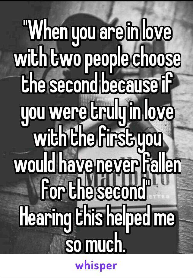"""When you are in love with two people choose the second because if you were truly in love with the first you would have never fallen for the second""  Hearing this helped me so much."