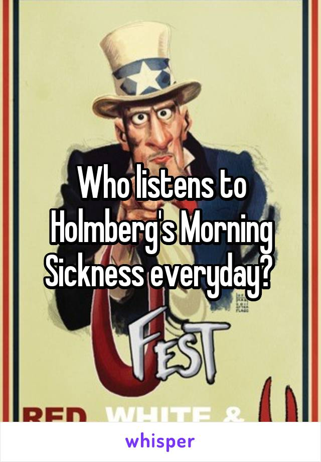 Who listens to Holmberg's Morning Sickness everyday?