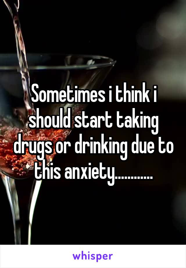 Sometimes i think i should start taking drugs or drinking due to this anxiety............