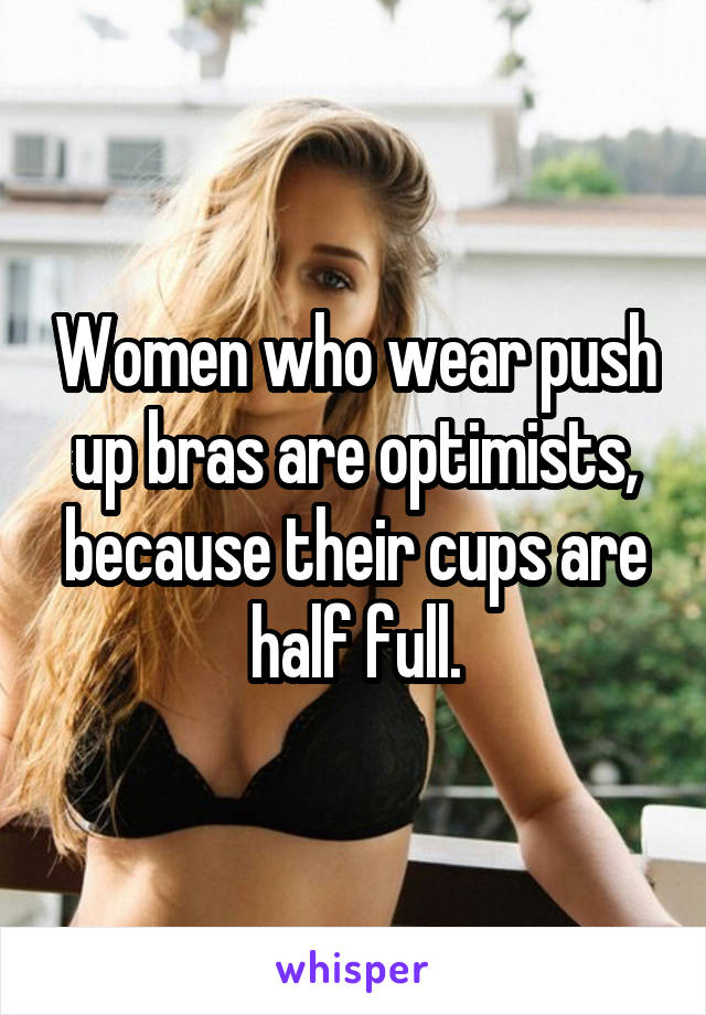 Women who wear push up bras are optimists, because their cups are half full.
