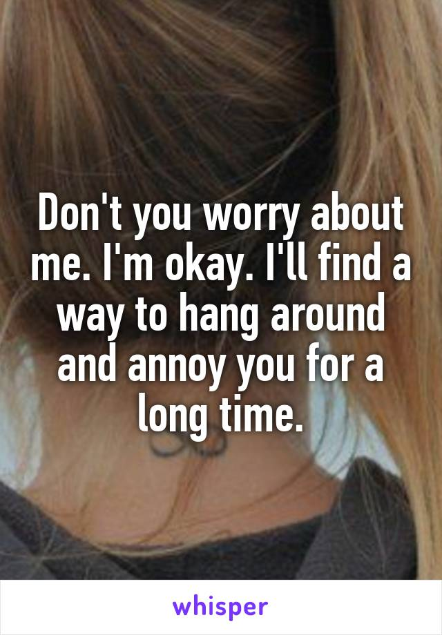 Don't you worry about me. I'm okay. I'll find a way to hang around and annoy you for a long time.