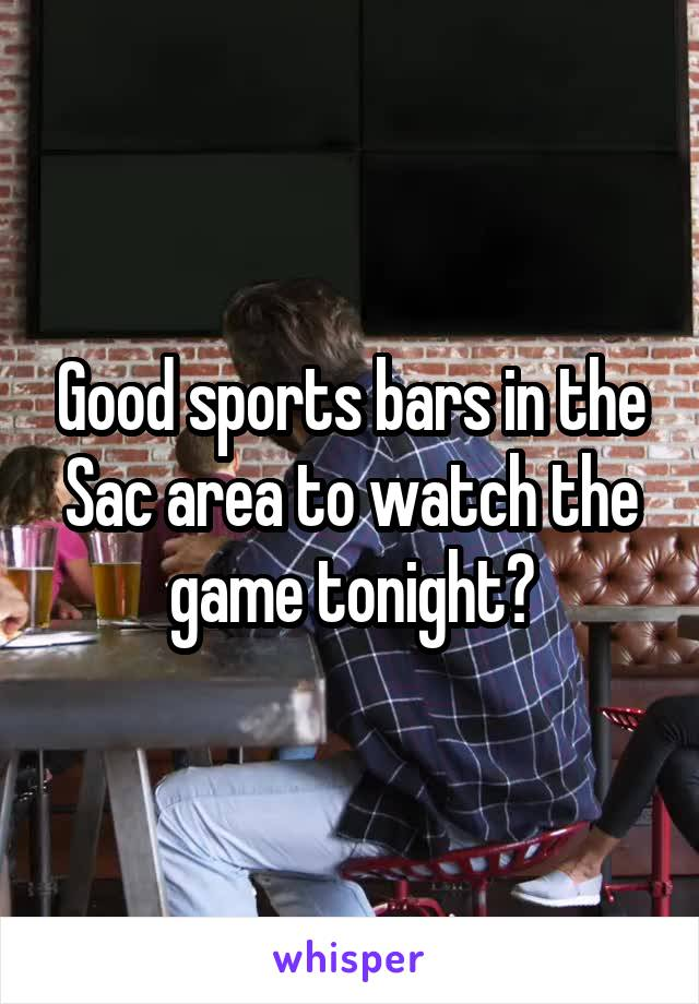 Good sports bars in the Sac area to watch the game tonight?