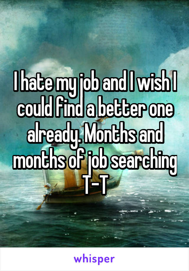 I hate my job and I wish I could find a better one already. Months and months of job searching T-T