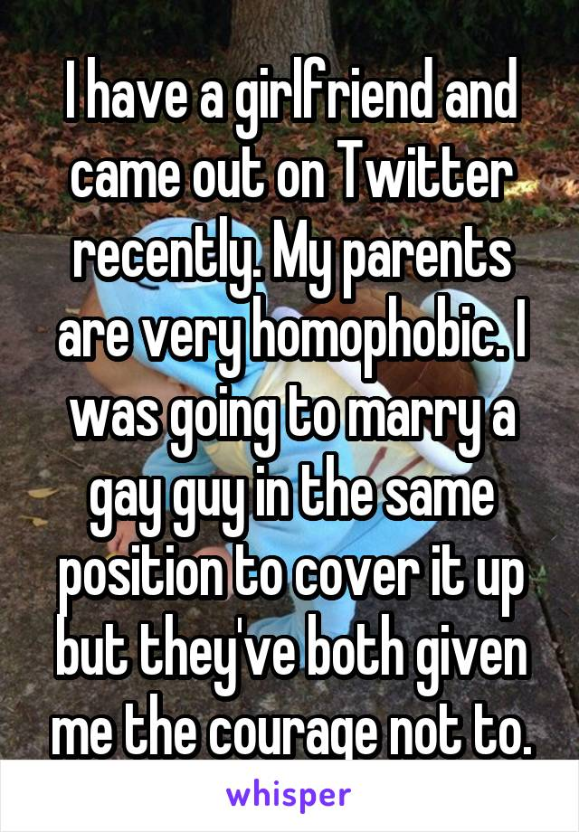 I have a girlfriend and came out on Twitter recently. My parents are very homophobic. I was going to marry a gay guy in the same position to cover it up but they've both given me the courage not to.