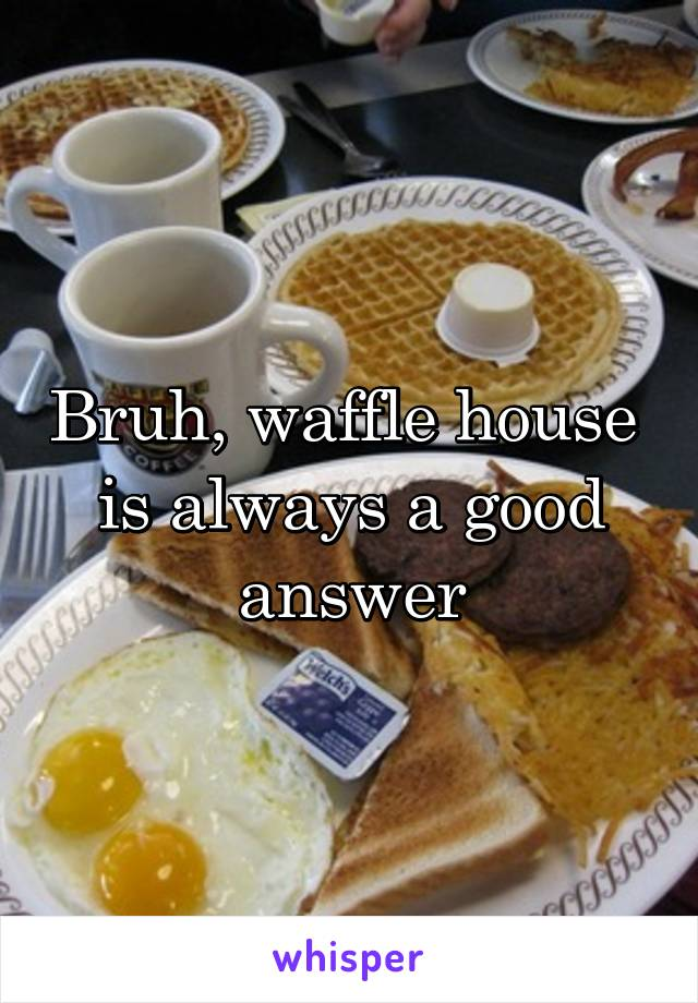Bruh, waffle house  is always a good answer