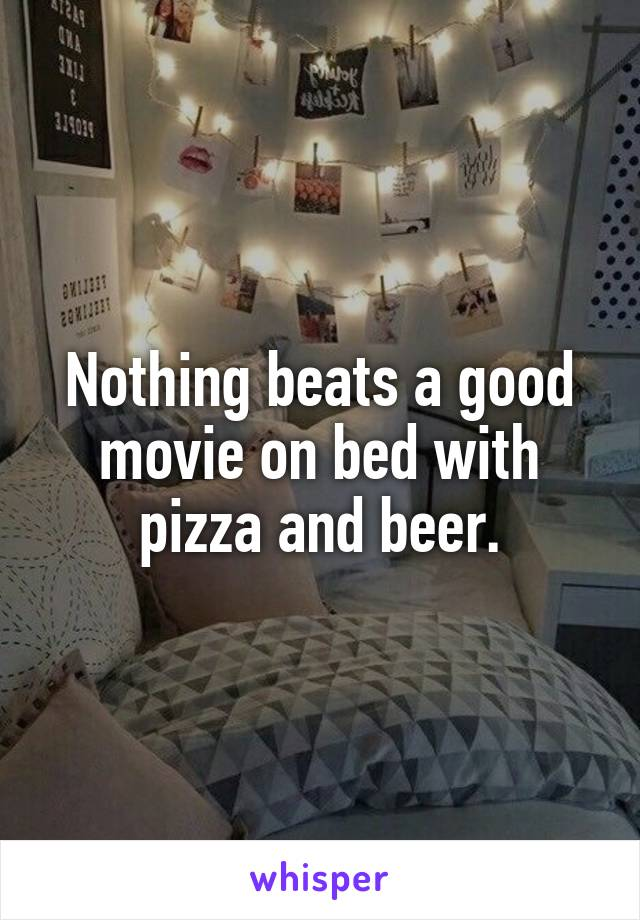 Nothing beats a good movie on bed with pizza and beer.