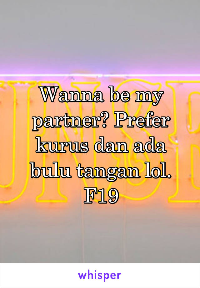 Wanna be my partner? Prefer kurus dan ada bulu tangan lol. F19