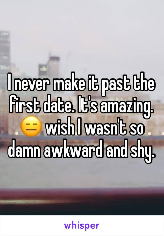 I never make it past the first date. It's amazing. 😑 wish I wasn't so damn awkward and shy.