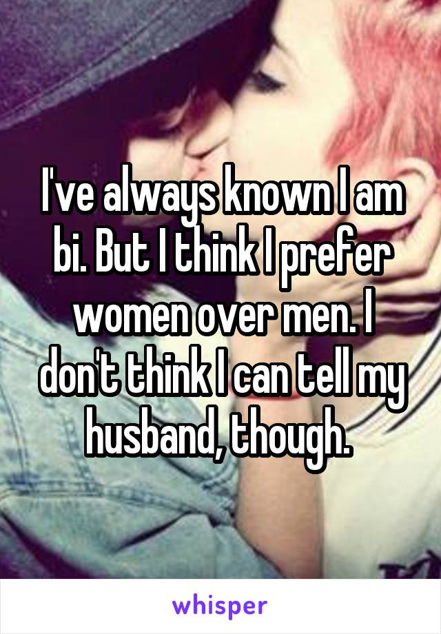 I've always known I am bi. But I think I prefer women over men. I don't think I can tell my husband, though.