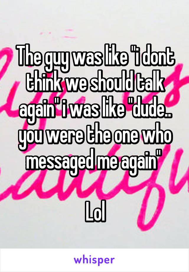 """The guy was like """"i dont think we should talk again"""" i was like """"dude.. you were the one who messaged me again""""   Lol"""