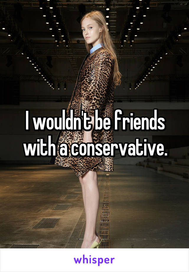 I wouldn't be friends with a conservative.