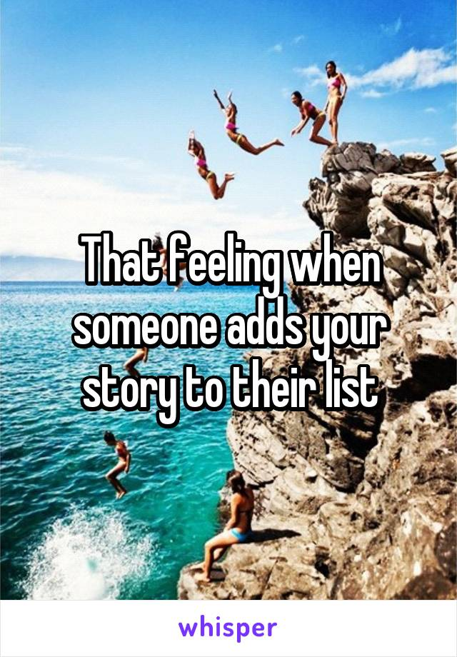 That feeling when someone adds your story to their list