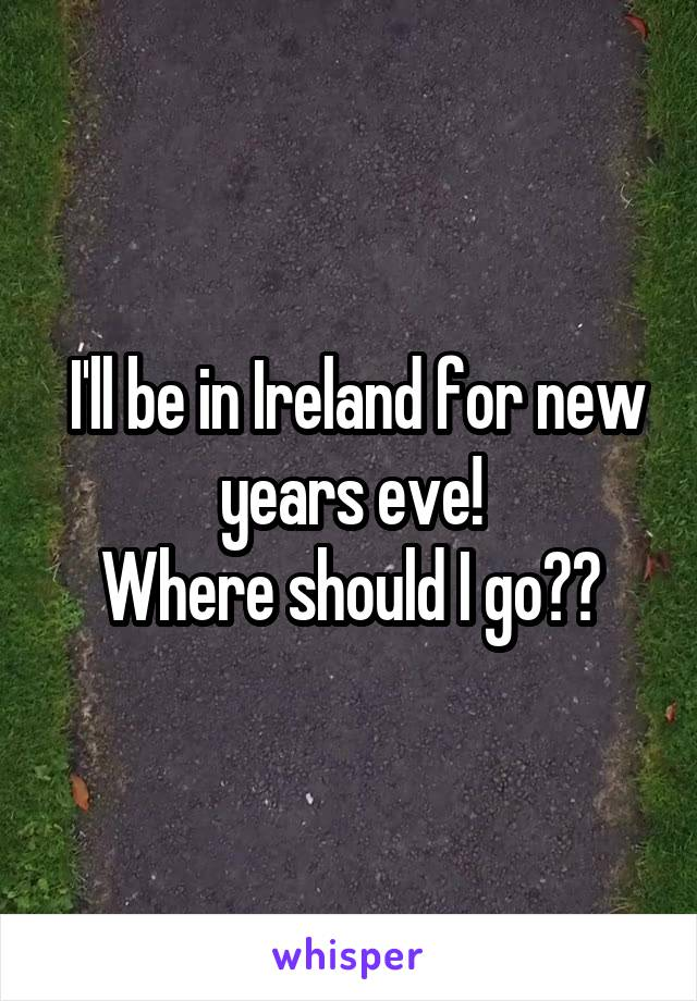 I'll be in Ireland for new years eve! Where should I go??
