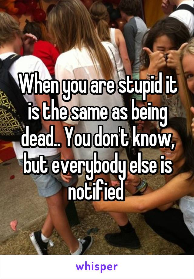When you are stupid it is the same as being dead.. You don't know, but everybody else is notified