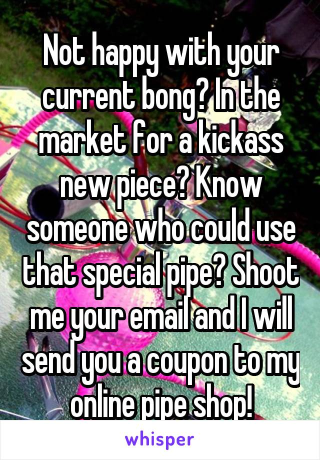 Not happy with your current bong? In the market for a kickass new piece? Know someone who could use that special pipe? Shoot me your email and I will send you a coupon to my online pipe shop!