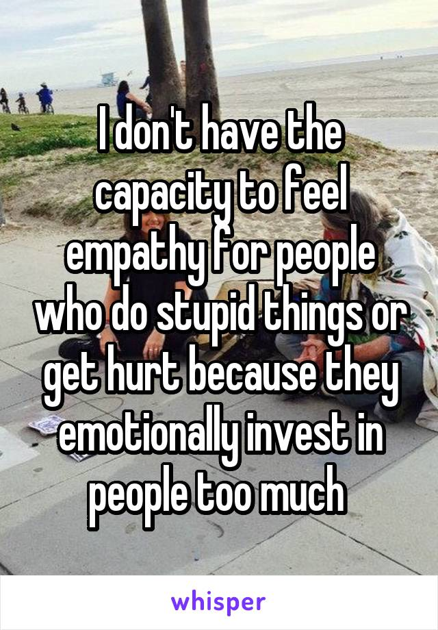 I don't have the capacity to feel empathy for people who do stupid things or get hurt because they emotionally invest in people too much