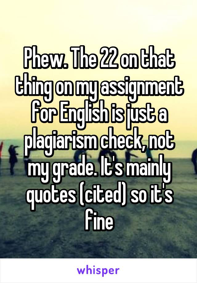Phew. The 22 on that thing on my assignment for English is just a plagiarism check, not my grade. It's mainly quotes (cited) so it's fine