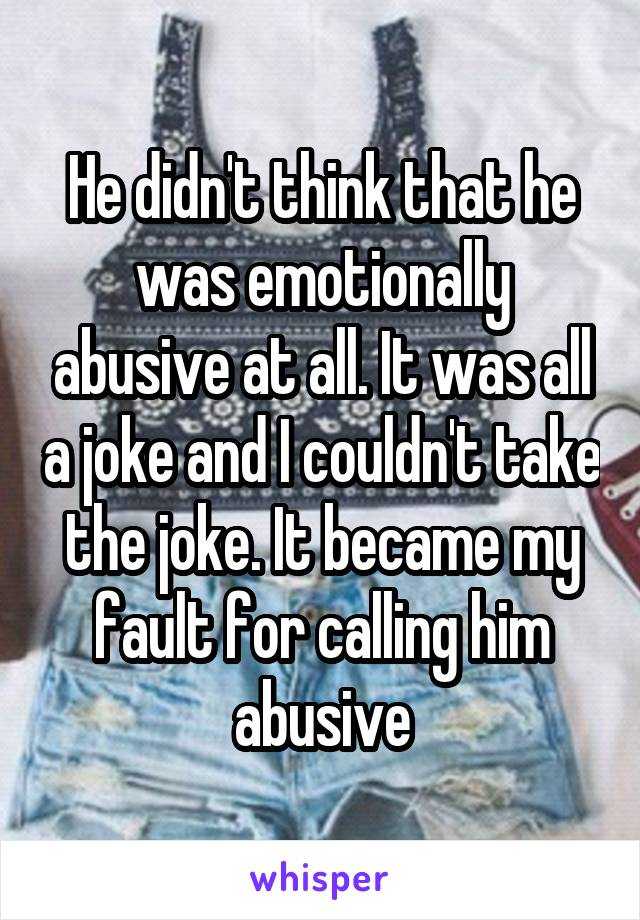 He didn't think that he was emotionally abusive at all. It was all a joke and I couldn't take the joke. It became my fault for calling him abusive