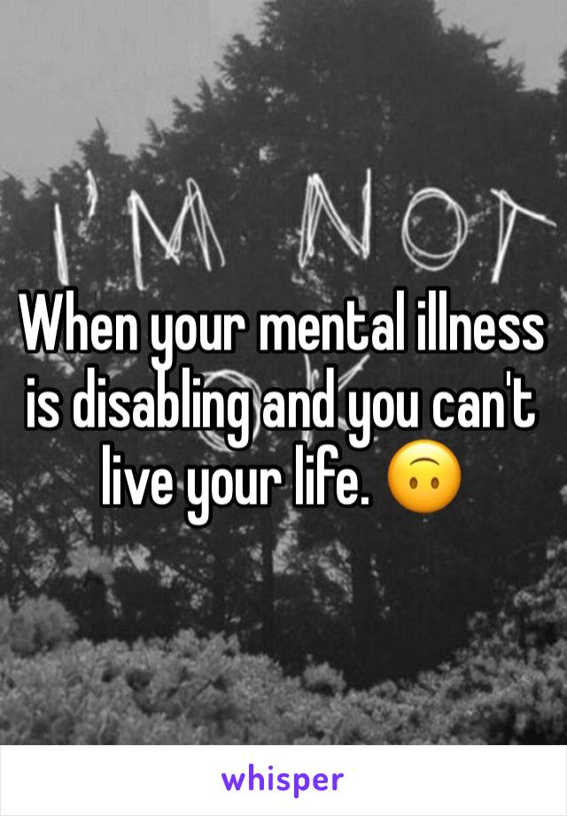When your mental illness is disabling and you can't live your life. 🙃