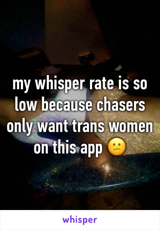 my whisper rate is so low because chasers only want trans women on this app 😕