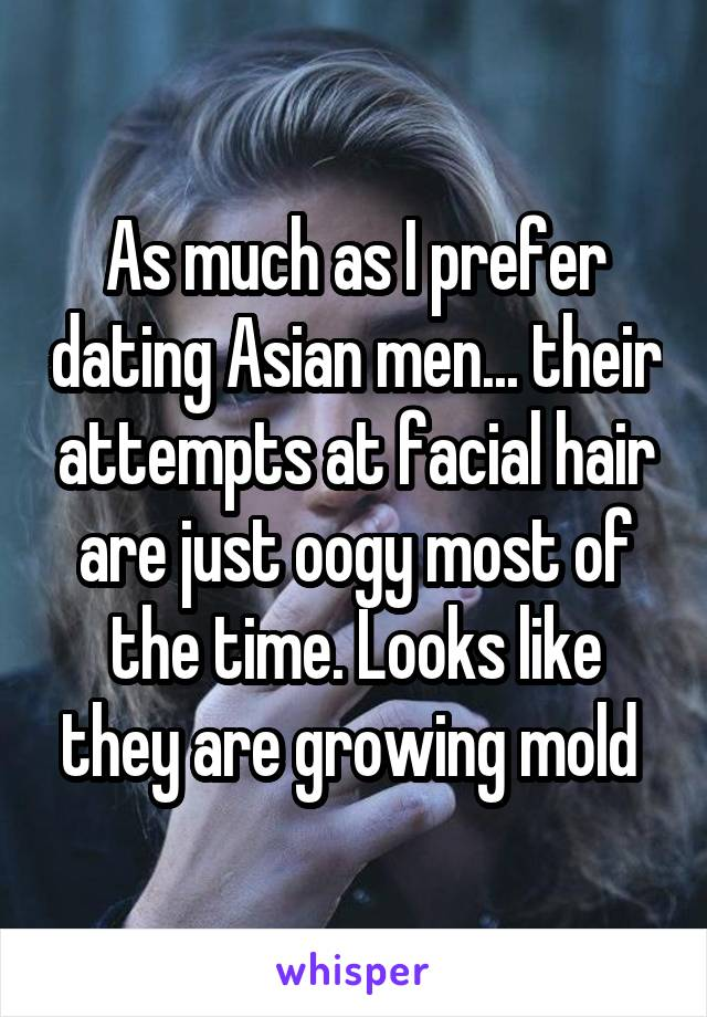 As much as I prefer dating Asian men... their attempts at facial hair are just oogy most of the time. Looks like they are growing mold