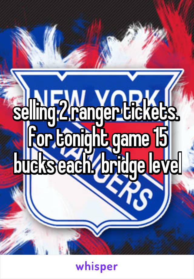 selling 2 ranger tickets.  for tonight game 15 bucks each.  bridge level