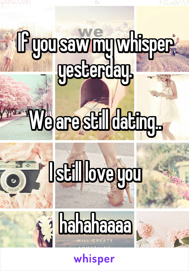 If you saw my whisper yesterday.  We are still dating..  I still love you  hahahaaaa