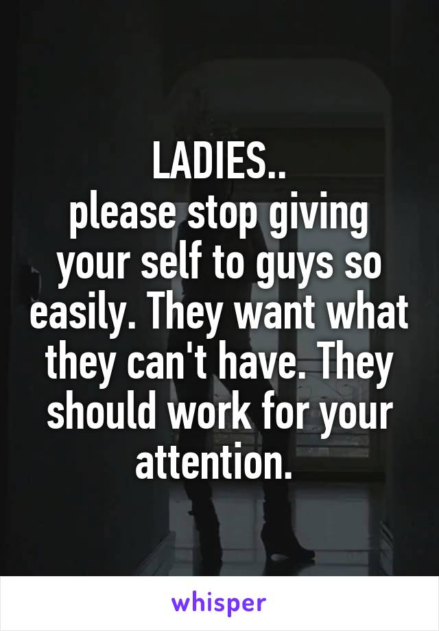 LADIES.. please stop giving your self to guys so easily. They want what they can't have. They should work for your attention.