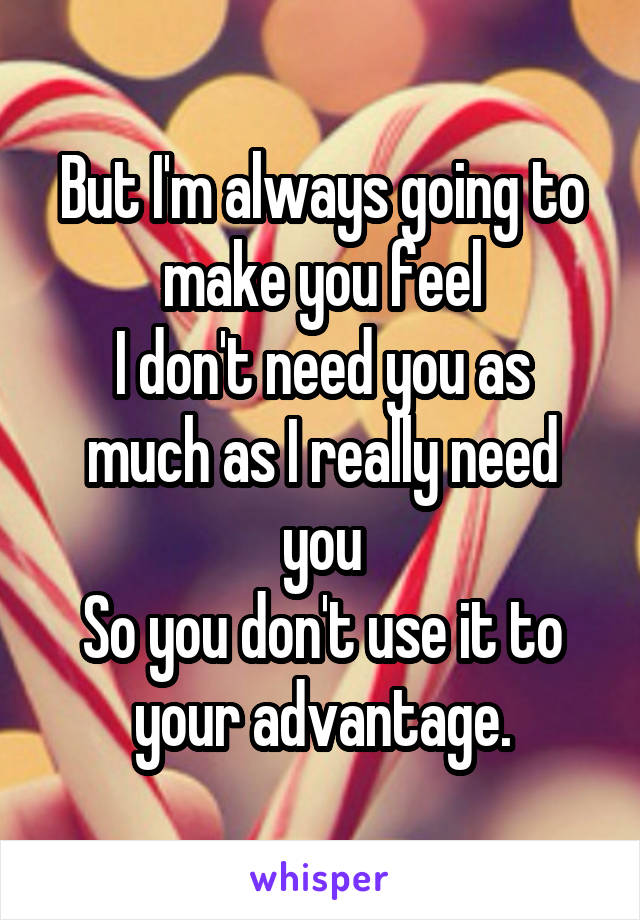 But I'm always going to make you feel I don't need you as much as I really need you So you don't use it to your advantage.