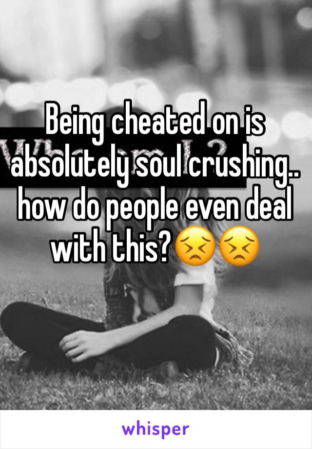 Being cheated on is absolutely soul crushing..  how do people even deal with this?😣😣