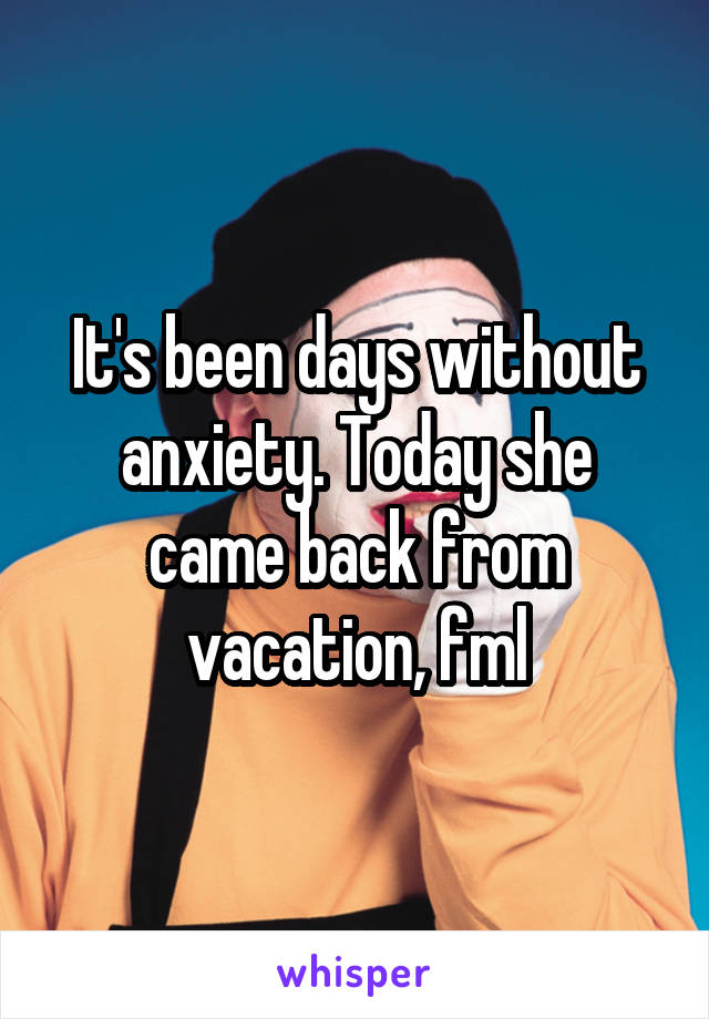 It's been days without anxiety. Today she came back from vacation, fml