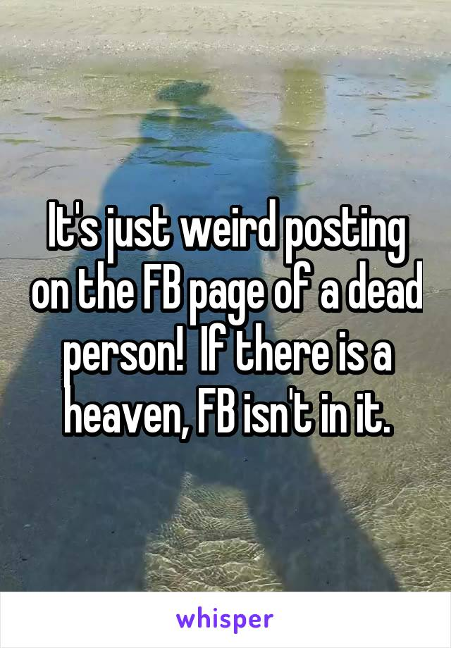 It's just weird posting on the FB page of a dead person!  If there is a heaven, FB isn't in it.
