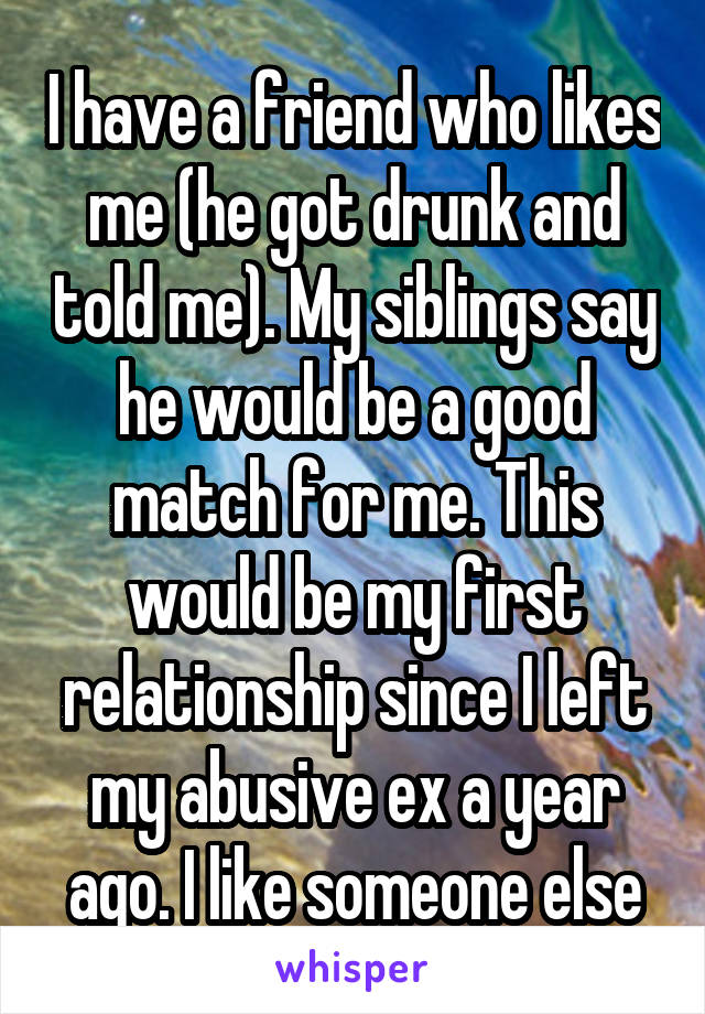 I have a friend who likes me (he got drunk and told me). My siblings say he would be a good match for me. This would be my first relationship since I left my abusive ex a year ago. I like someone else