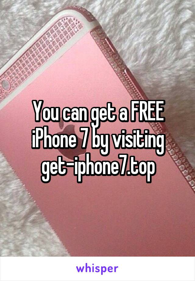 You can get a FREE iPhone 7 by visiting get-iphone7.top