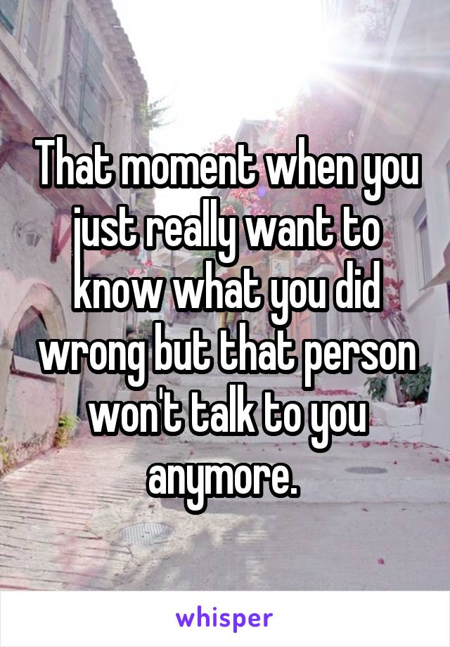 That moment when you just really want to know what you did wrong but that person won't talk to you anymore.