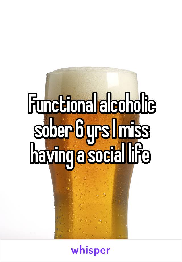 Functional alcoholic sober 6 yrs I miss having a social life