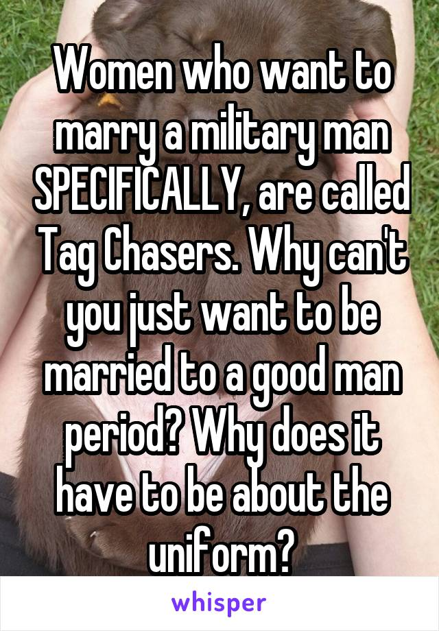 Women who want to marry a military man SPECIFICALLY, are called Tag Chasers. Why can't you just want to be married to a good man period? Why does it have to be about the uniform?