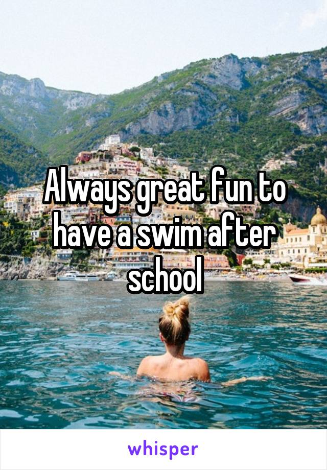 Always great fun to have a swim after school
