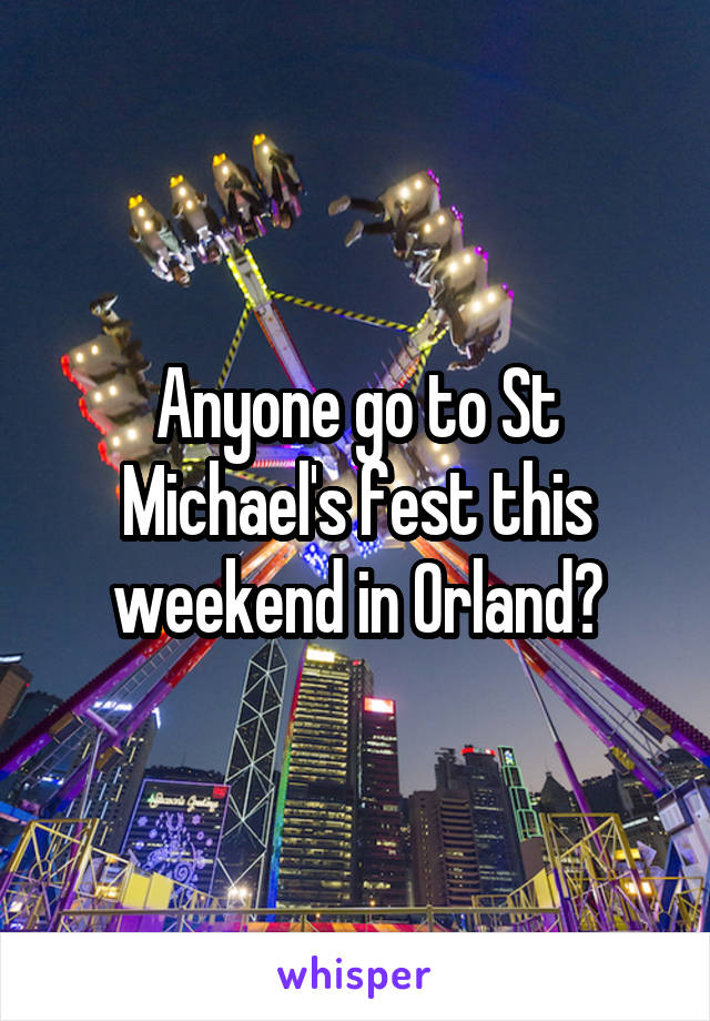 Anyone go to St Michael's fest this weekend in Orland?