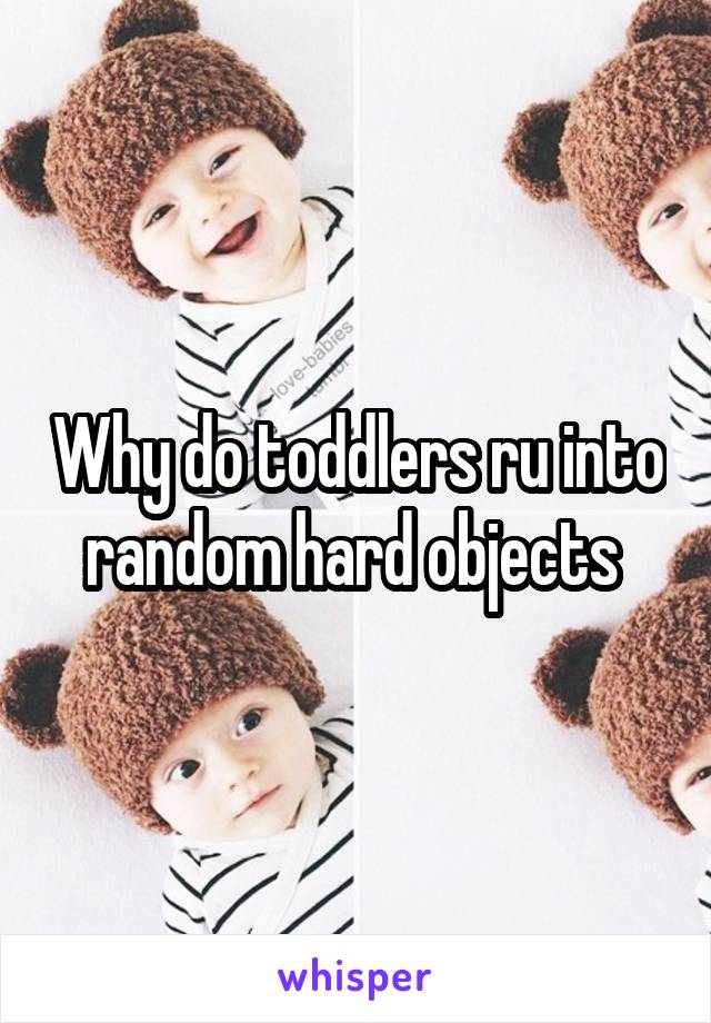 Why do toddlers ru into random hard objects