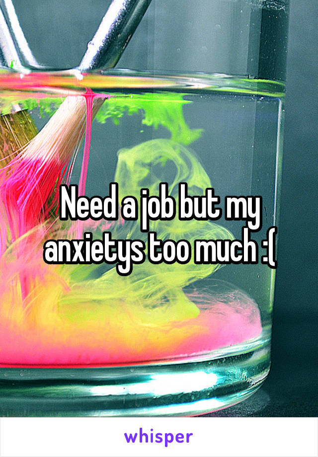 Need a job but my anxietys too much :(