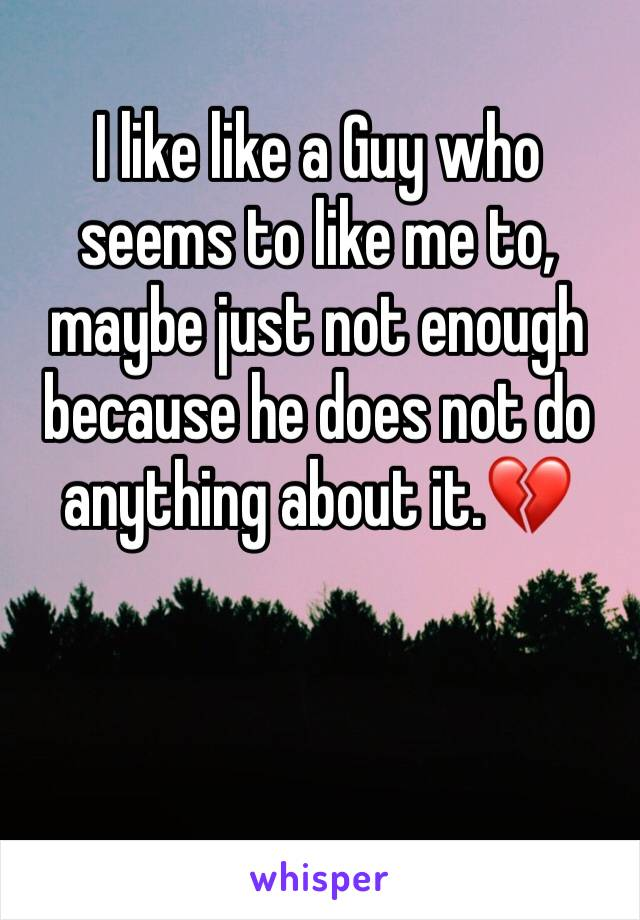 I like like a Guy who seems to like me to, maybe just not enough because he does not do anything about it.💔