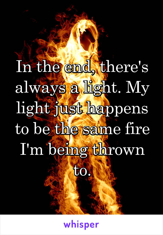 In the end, there's always a light. My light just happens to be the same fire I'm being thrown to.