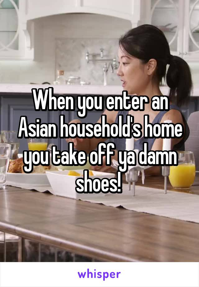 When you enter an Asian household's home you take off ya damn shoes!