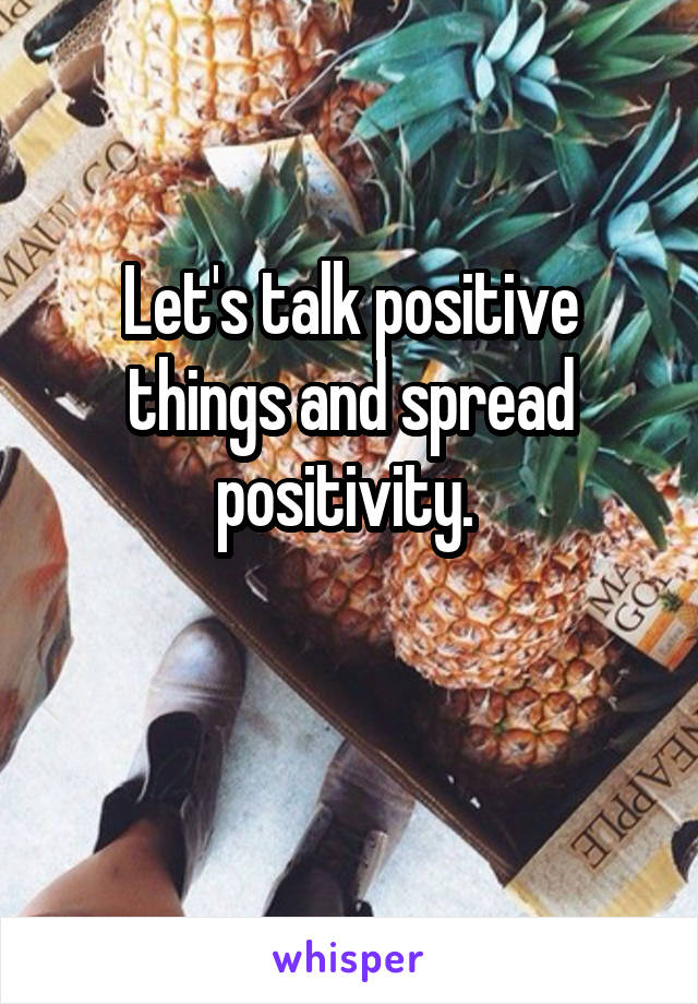 Let's talk positive things and spread positivity.